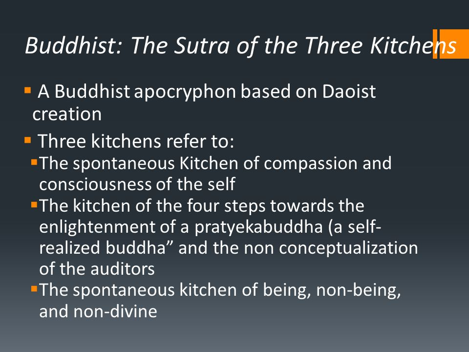 Buddhist: The Sutra of the Three Kitchens  A Buddhist apocryphon based on Daoist creation  Three kitchens refer to:  The spontaneous Kitchen of compassion and consciousness of the self  The kitchen of the four steps towards the enlightenment of a pratyekabuddha (a self- realized buddha and the non conceptualization of the auditors  The spontaneous kitchen of being, non-being, and non-divine