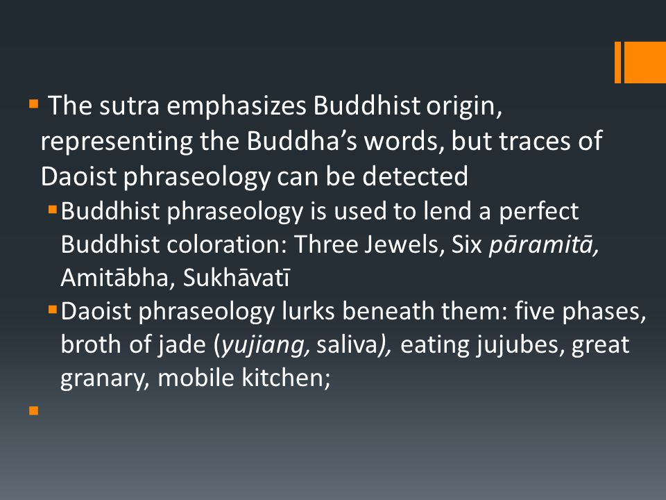  The sutra emphasizes Buddhist origin, representing the Buddha's words, but traces of Daoist phraseology can be detected  Buddhist phraseology is used to lend a perfect Buddhist coloration: Three Jewels, Six pāramitā, Amitābha, Sukhāvatī  Daoist phraseology lurks beneath them: five phases, broth of jade (yujiang, saliva), eating jujubes, great granary, mobile kitchen; 