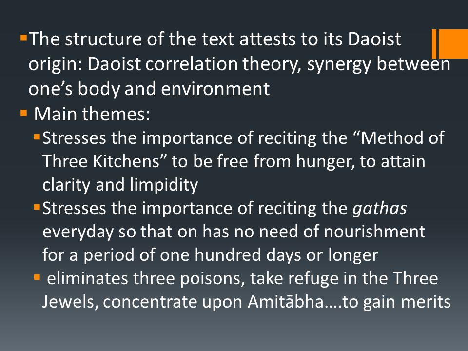  The structure of the text attests to its Daoist origin: Daoist correlation theory, synergy between one's body and environment  Main themes:  Stresses the importance of reciting the Method of Three Kitchens to be free from hunger, to attain clarity and limpidity  Stresses the importance of reciting the gathas everyday so that on has no need of nourishment for a period of one hundred days or longer  eliminates three poisons, take refuge in the Three Jewels, concentrate upon Amitābha….to gain merits