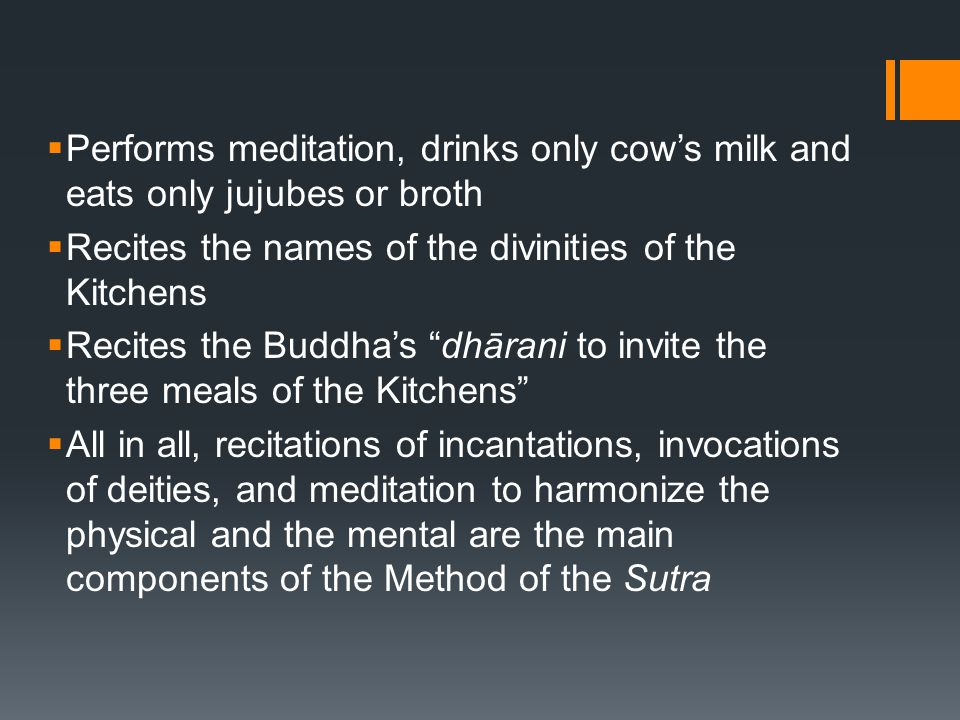  Performs meditation, drinks only cow's milk and eats only jujubes or broth  Recites the names of the divinities of the Kitchens  Recites the Buddha's dhārani to invite the three meals of the Kitchens  All in all, recitations of incantations, invocations of deities, and meditation to harmonize the physical and the mental are the main components of the Method of the Sutra