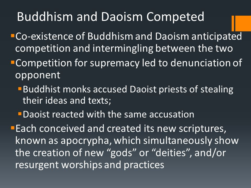 Buddhism and Daoism Competed  Co-existence of Buddhism and Daoism anticipated competition and intermingling between the two  Competition for supremacy led to denunciation of opponent  Buddhist monks accused Daoist priests of stealing their ideas and texts;  Daoist reacted with the same accusation  Each conceived and created its new scriptures, known as apocrypha, which simultaneously show the creation of new gods or deities , and/or resurgent worships and practices