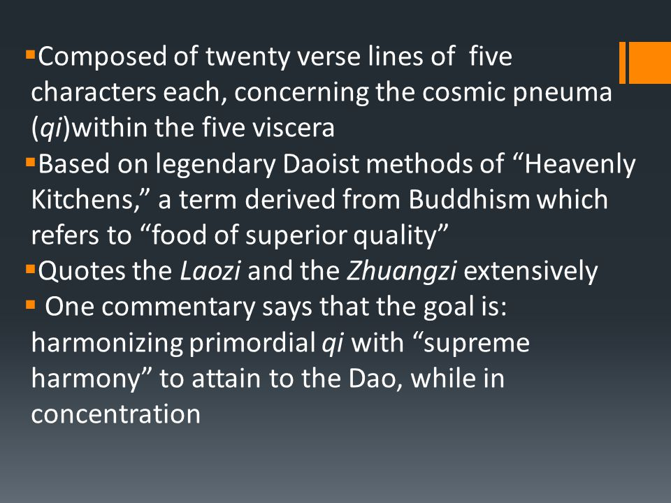  Composed of twenty verse lines of five characters each, concerning the cosmic pneuma (qi)within the five viscera  Based on legendary Daoist methods of Heavenly Kitchens, a term derived from Buddhism which refers to food of superior quality  Quotes the Laozi and the Zhuangzi extensively  One commentary says that the goal is: harmonizing primordial qi with supreme harmony to attain to the Dao, while in concentration