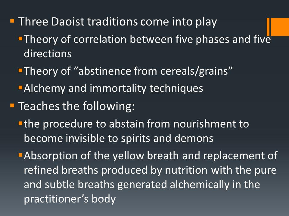  Three Daoist traditions come into play  Theory of correlation between five phases and five directions  Theory of abstinence from cereals/grains  Alchemy and immortality techniques  Teaches the following:  the procedure to abstain from nourishment to become invisible to spirits and demons  Absorption of the yellow breath and replacement of refined breaths produced by nutrition with the pure and subtle breaths generated alchemically in the practitioner's body