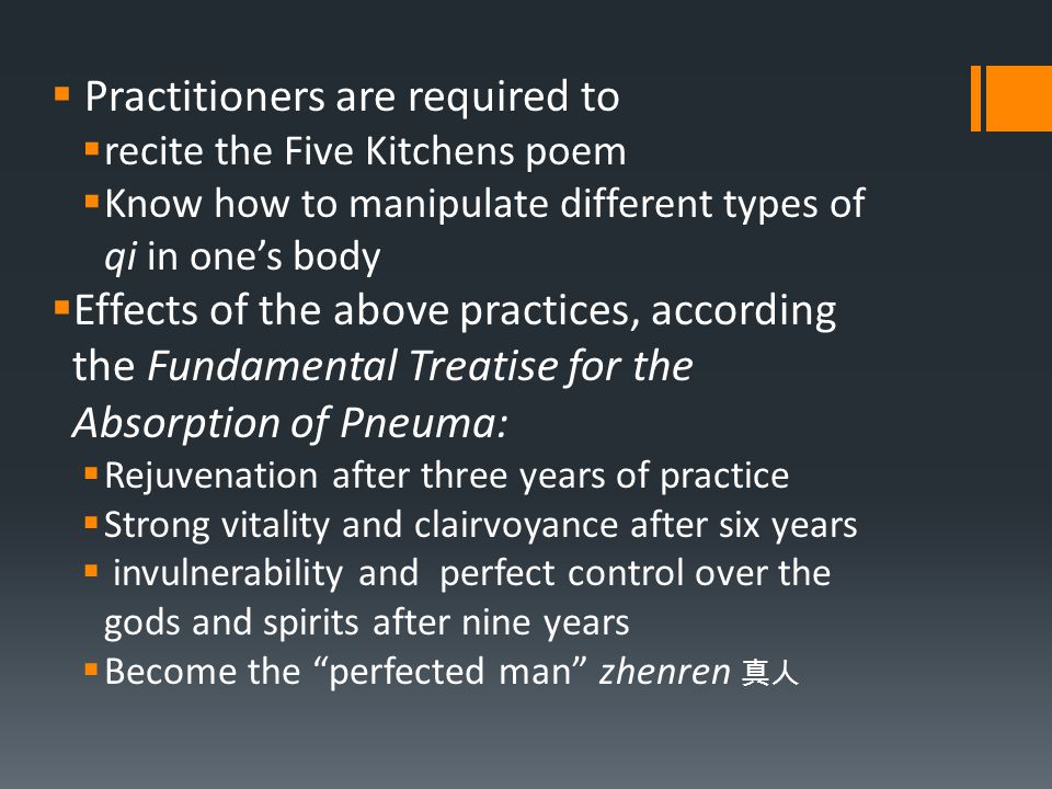  Practitioners are required to  recite the Five Kitchens poem  Know how to manipulate different types of qi in one's body  Effects of the above practices, according the Fundamental Treatise for the Absorption of Pneuma:  Rejuvenation after three years of practice  Strong vitality and clairvoyance after six years  invulnerability and perfect control over the gods and spirits after nine years  Become the perfected man zhenren 真人