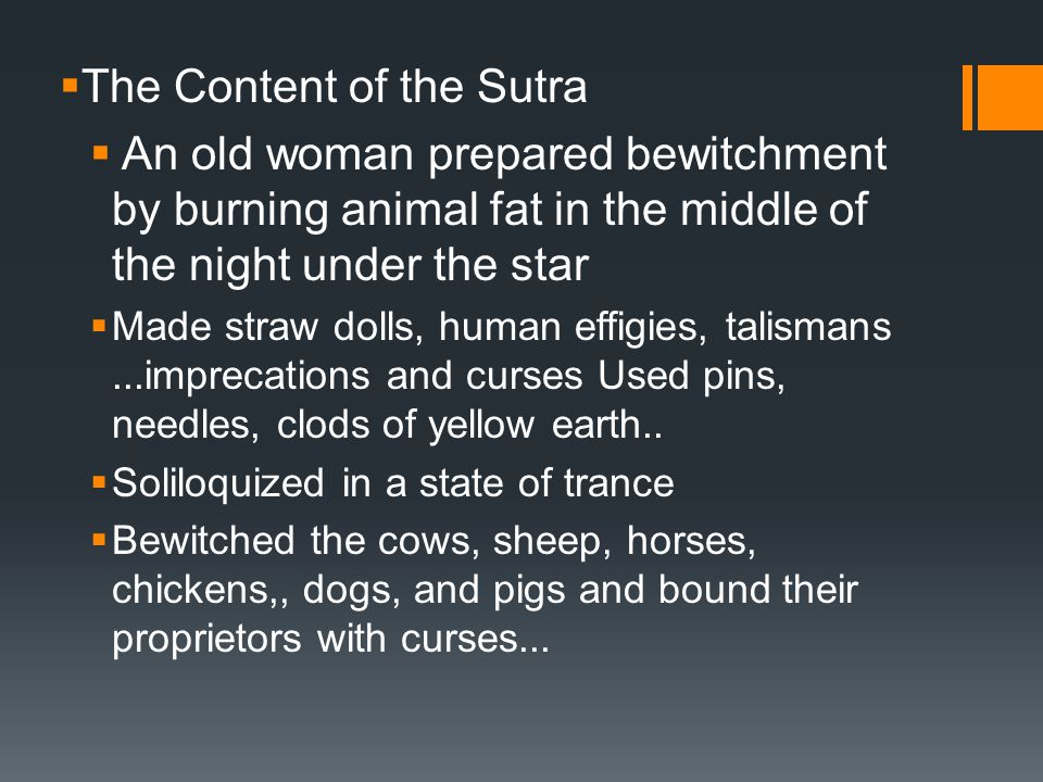  The Content of the Sutra  An old woman prepared bewitchment by burning animal fat in the middle of the night under the star  Made straw dolls, human effigies, talismans...imprecations and curses Used pins, needles, clods of yellow earth..