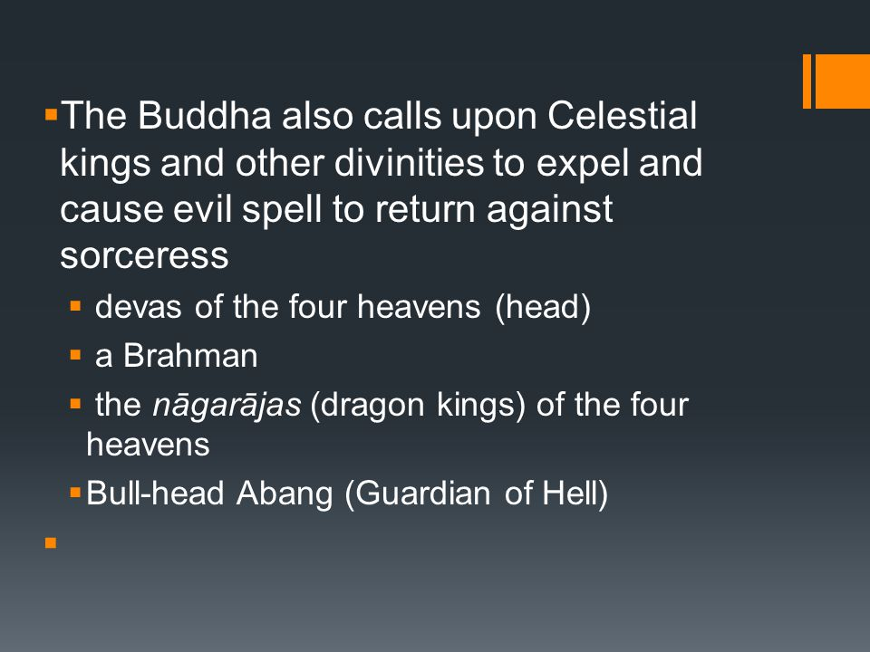  The Buddha also calls upon Celestial kings and other divinities to expel and cause evil spell to return against sorceress  devas of the four heavens (head)  a Brahman  the nāgarājas (dragon kings) of the four heavens  Bull-head Abang (Guardian of Hell) 