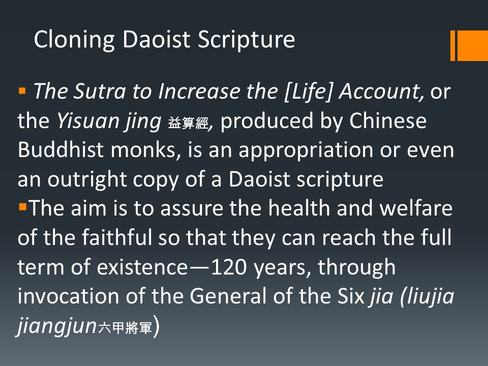 Cloning Daoist Scripture  The Sutra to Increase the [Life] Account, or the Yisuan jing 益算經, produced by Chinese Buddhist monks, is an appropriation or even an outright copy of a Daoist scripture  The aim is to assure the health and welfare of the faithful so that they can reach the full term of existence—120 years, through invocation of the General of the Six jia (liujia jiangjun 六甲將軍 )