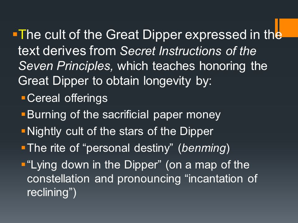  The cult of the Great Dipper expressed in the text derives from Secret Instructions of the Seven Principles, which teaches honoring the Great Dipper to obtain longevity by:  Cereal offerings  Burning of the sacrificial paper money  Nightly cult of the stars of the Dipper  The rite of personal destiny (benming)  Lying down in the Dipper (on a map of the constellation and pronouncing incantation of reclining )