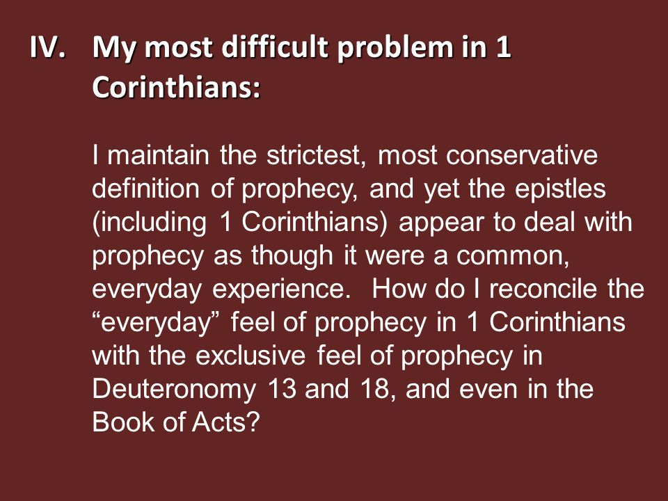 IV.My most difficult problem in 1 Corinthians: I maintain the strictest, most conservative definition of prophecy, and yet the epistles (including 1 Corinthians) appear to deal with prophecy as though it were a common, everyday experience.