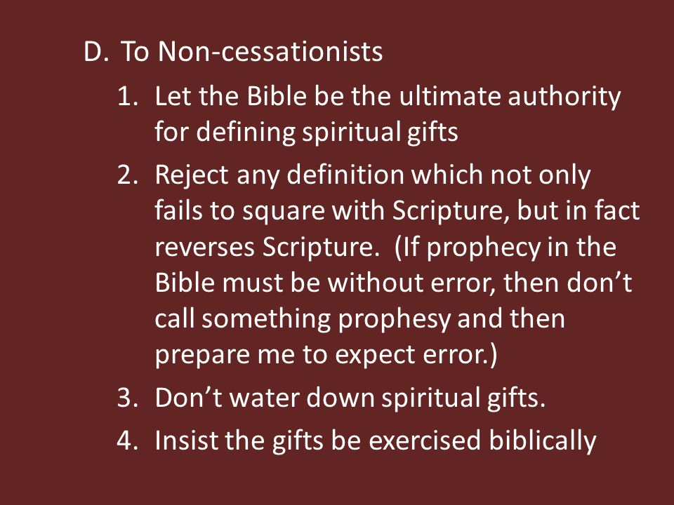 D.To Non-cessationists 1.Let the Bible be the ultimate authority for defining spiritual gifts 2.Reject any definition which not only fails to square with Scripture, but in fact reverses Scripture.
