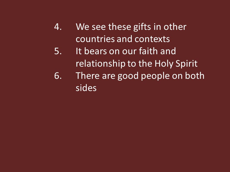 4.We see these gifts in other countries and contexts 5.It bears on our faith and relationship to the Holy Spirit 6.There are good people on both sides