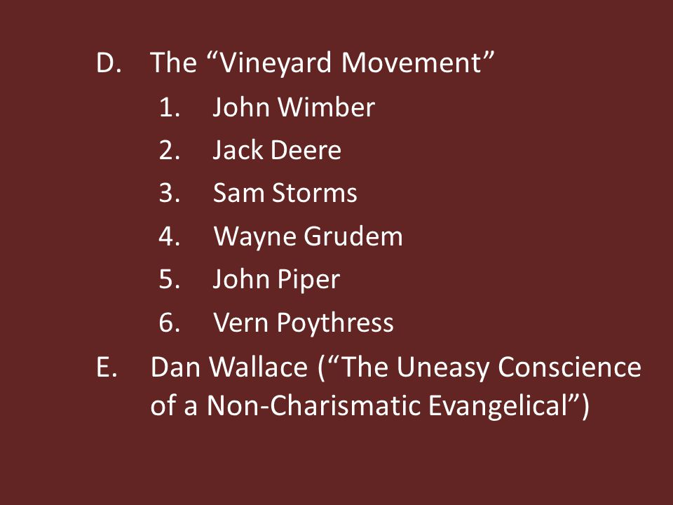 D.The Vineyard Movement 1.John Wimber 2.Jack Deere 3.Sam Storms 4.Wayne Grudem 5.John Piper 6.Vern Poythress E.Dan Wallace ( The Uneasy Conscience of a Non-Charismatic Evangelical )