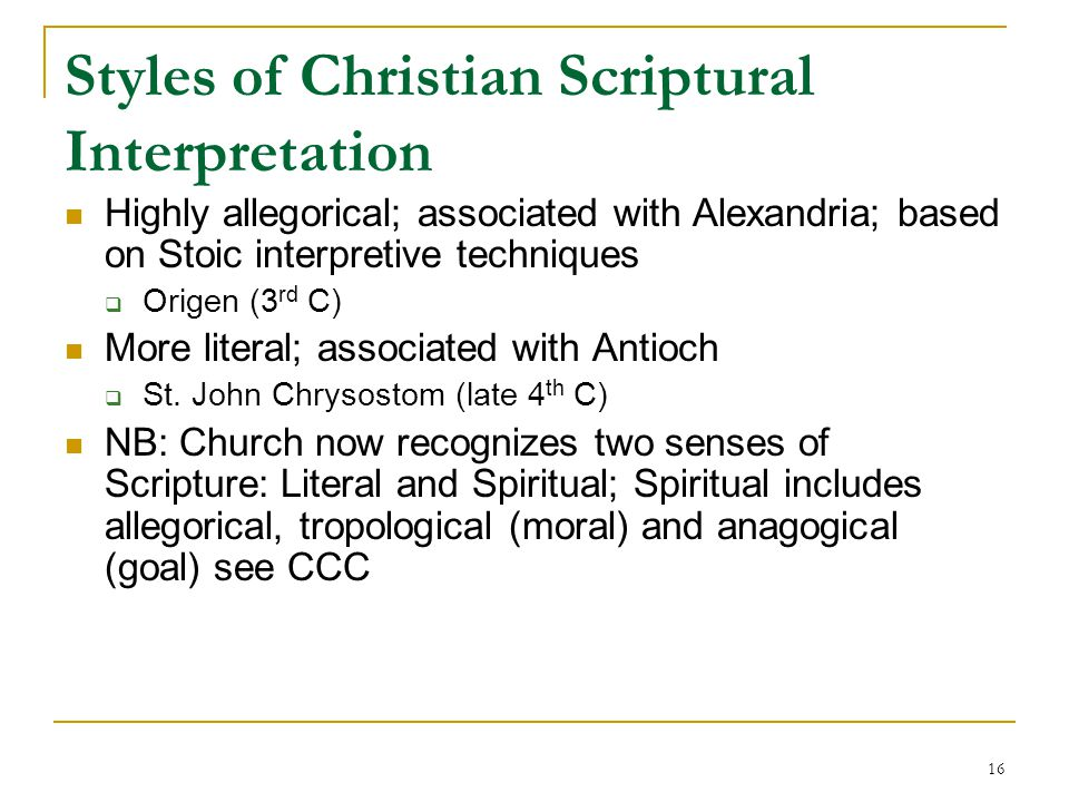 16 Styles of Christian Scriptural Interpretation Highly allegorical; associated with Alexandria; based on Stoic interpretive techniques  Origen (3 rd