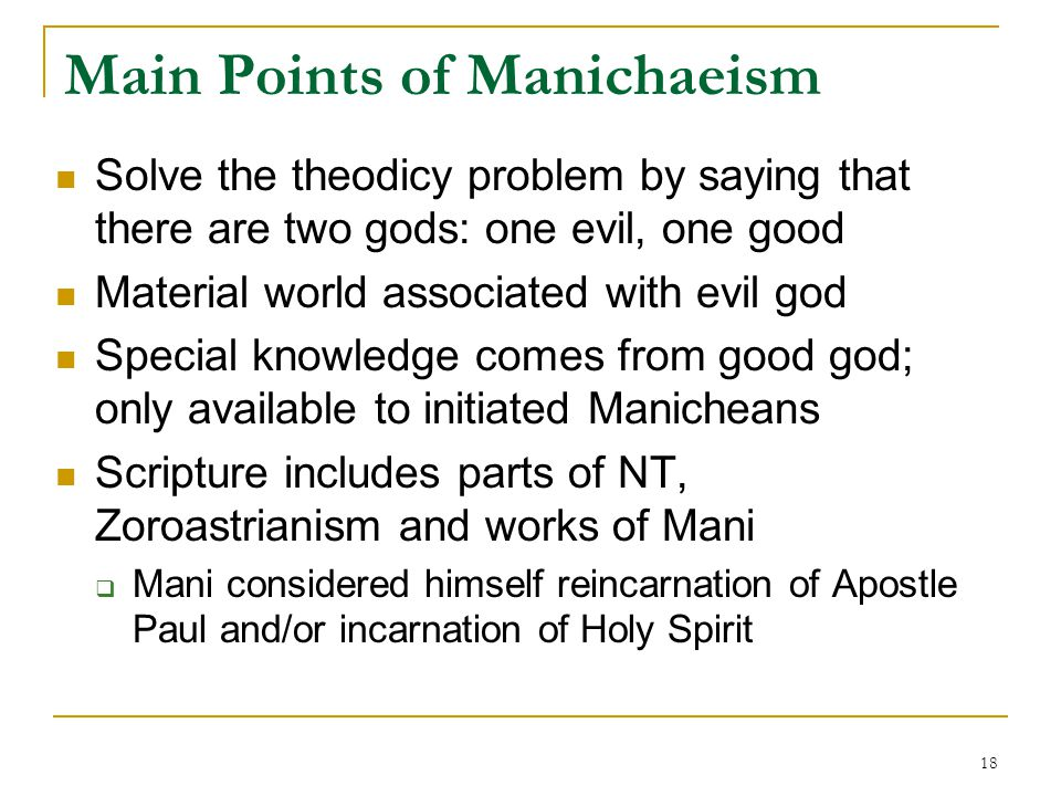 18 Main Points of Manichaeism Solve the theodicy problem by saying that there are two gods: one evil, one good Material world associated with evil god