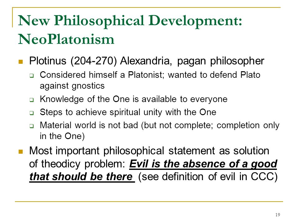 19 New Philosophical Development: NeoPlatonism Plotinus (204-270) Alexandria, pagan philosopher  Considered himself a Platonist; wanted to defend Pla