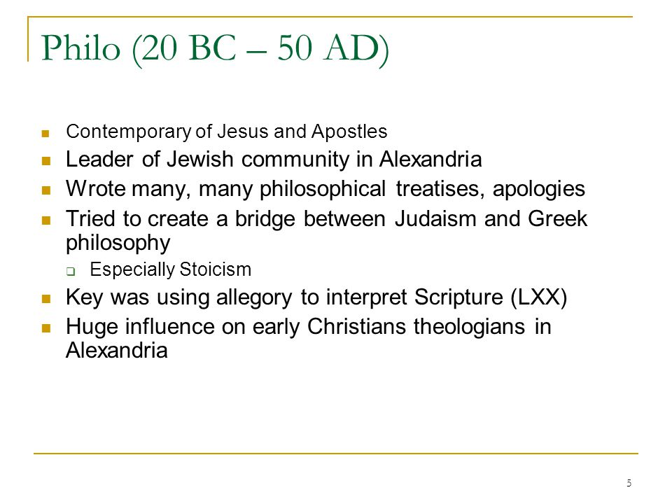 5 Philo (20 BC – 50 AD) Contemporary of Jesus and Apostles Leader of Jewish community in Alexandria Wrote many, many philosophical treatises, apologie