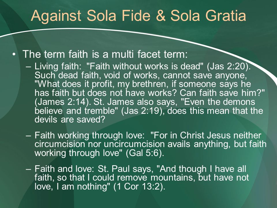 Against Sola Fide & Sola Gratia The term faith is a multi facet term: –Living faith: Faith without works is dead (Jas 2:20).