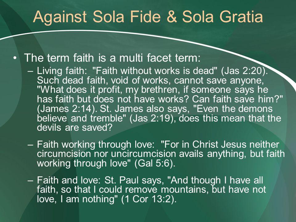 Against Sola Fide & Sola Gratia The term faith is a multi facet term: –Living faith:
