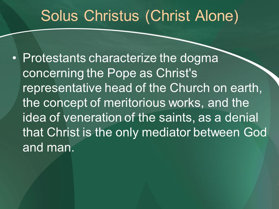 Solus Christus (Christ Alone) Protestants characterize the dogma concerning the Pope as Christ's representative head of the Church on earth, the conce