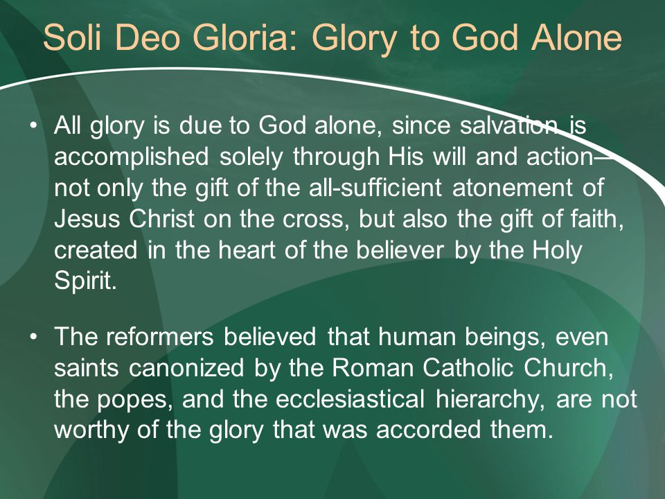 Soli Deo Gloria: Glory to God Alone All glory is due to God alone, since salvation is accomplished solely through His will and action— not only the gift of the all-sufficient atonement of Jesus Christ on the cross, but also the gift of faith, created in the heart of the believer by the Holy Spirit.