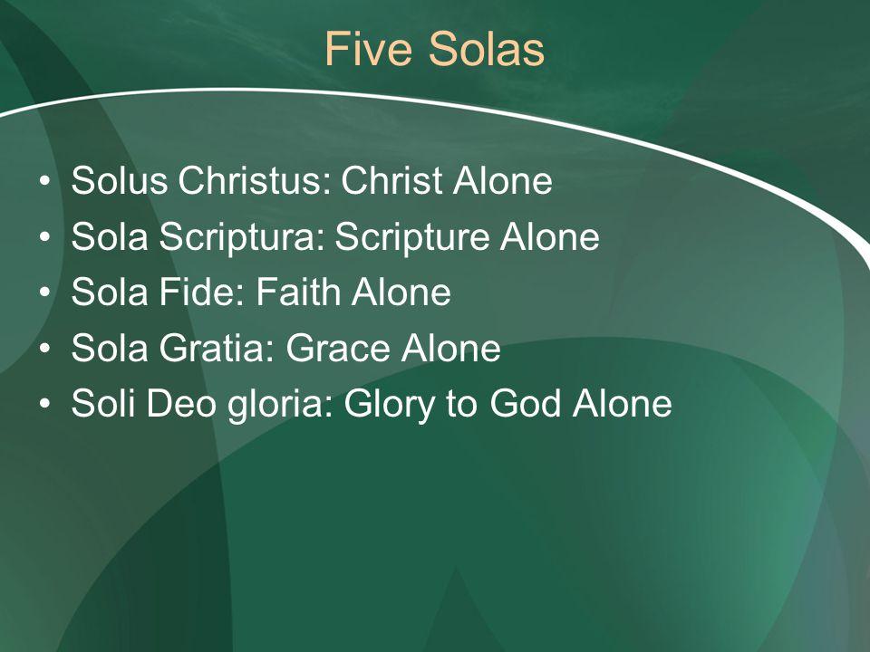 Five Solas Solus Christus: Christ Alone Sola Scriptura: Scripture Alone Sola Fide: Faith Alone Sola Gratia: Grace Alone Soli Deo gloria: Glory to God