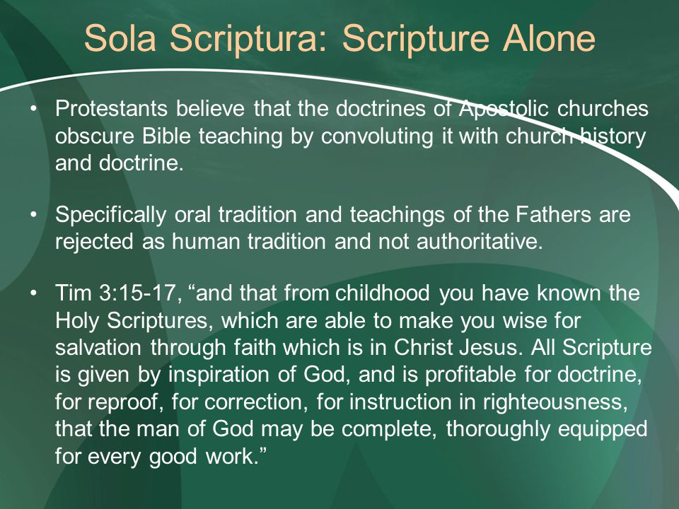 Sola Scriptura: Scripture Alone Protestants believe that the doctrines of Apostolic churches obscure Bible teaching by convoluting it with church history and doctrine.