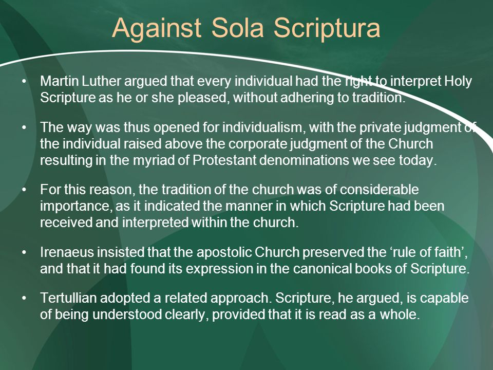 Against Sola Scriptura Martin Luther argued that every individual had the right to interpret Holy Scripture as he or she pleased, without adhering to tradition.