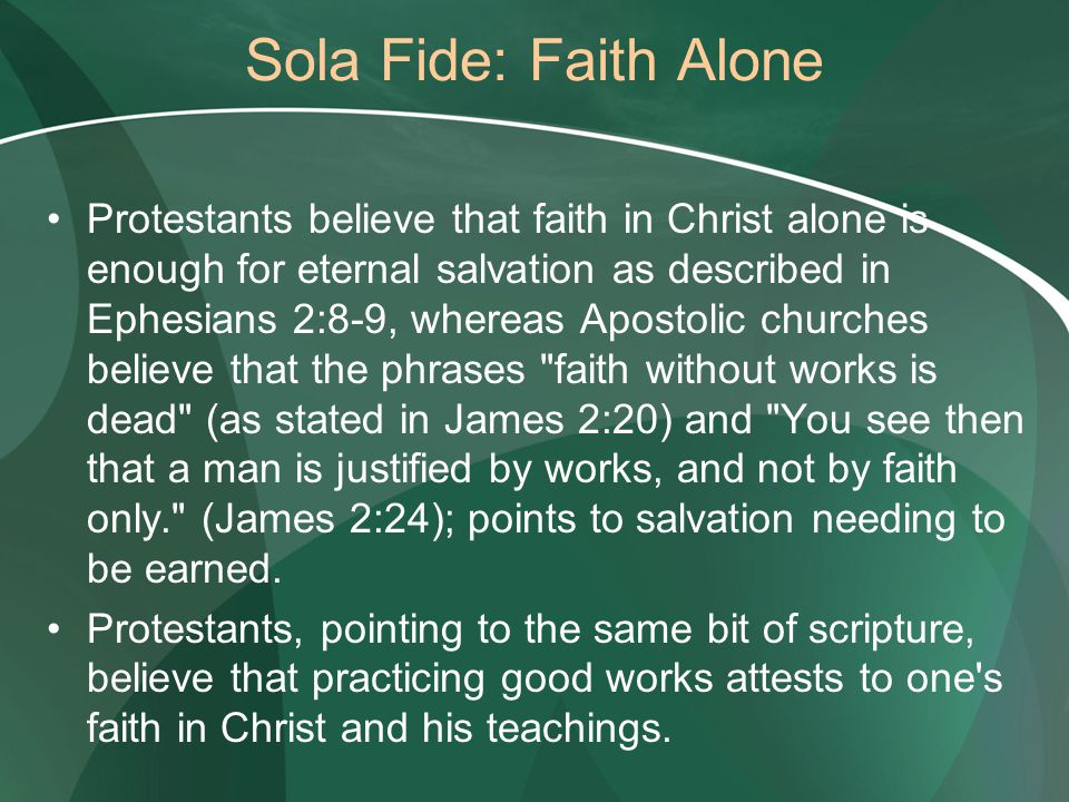 Sola Fide: Faith Alone Protestants believe that faith in Christ alone is enough for eternal salvation as described in Ephesians 2:8-9, whereas Apostolic churches believe that the phrases faith without works is dead (as stated in James 2:20) and You see then that a man is justified by works, and not by faith only. (James 2:24); points to salvation needing to be earned.