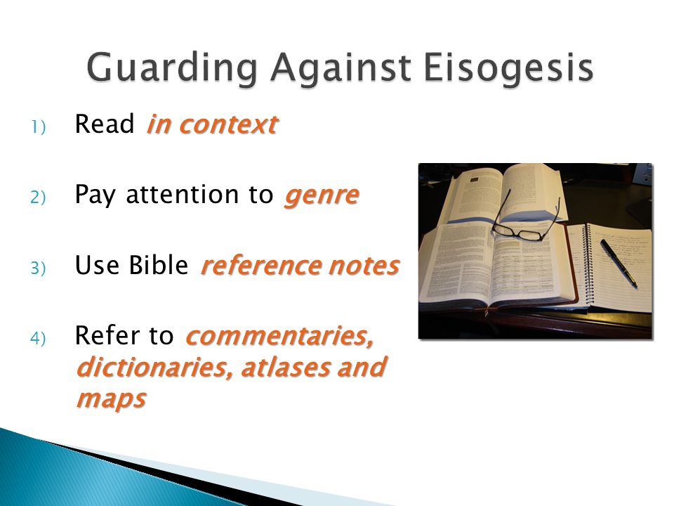 in context 1) Read in context genre 2) Pay attention to genre reference notes 3) Use Bible reference notes commentaries, dictionaries, atlases and maps 4) Refer to commentaries, dictionaries, atlases and maps