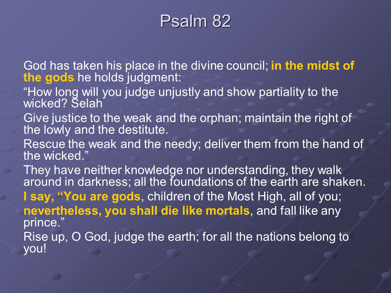 "Psalm 82 God has taken his place in the divine council; in the midst of the gods he holds judgment: ""How long will you judge unjustly and show partial"