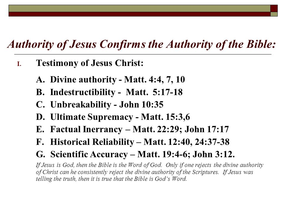 Authority of Jesus Confirms the Authority of the Bible: I. Testimony of Jesus Christ: A. Divine authority - Matt. 4:4, 7, 10 B. Indestructibility - Ma