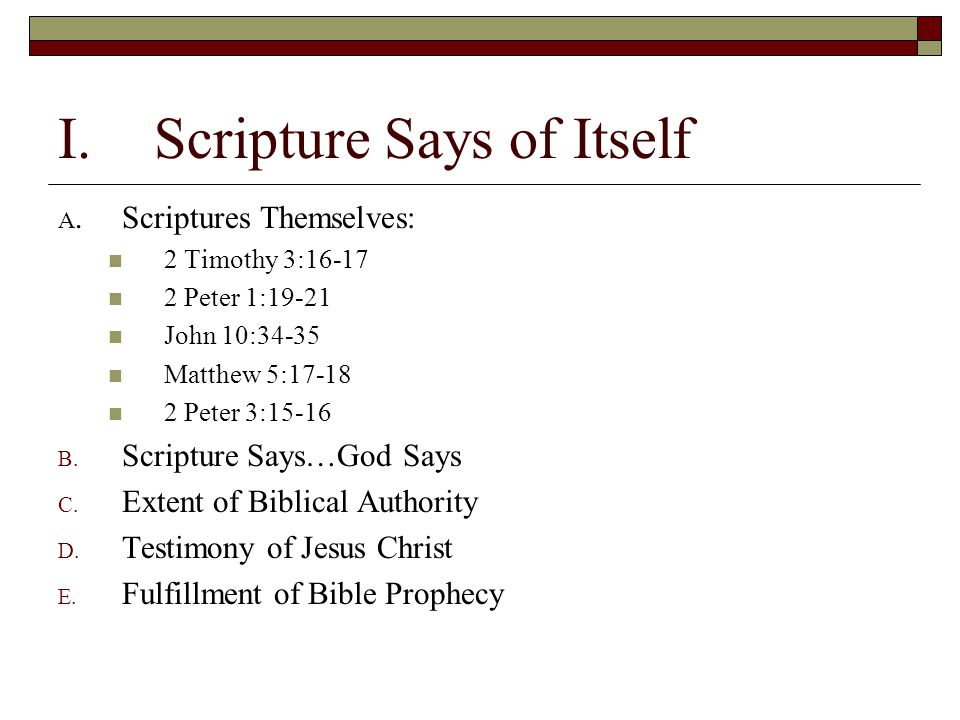 I.Scripture Says of Itself A.Scriptures Themselves: 2 Timothy 3:16-17 2 Peter 1:19-21 John 10:34-35 Matthew 5:17-18 2 Peter 3:15-16 B. Scripture Says…