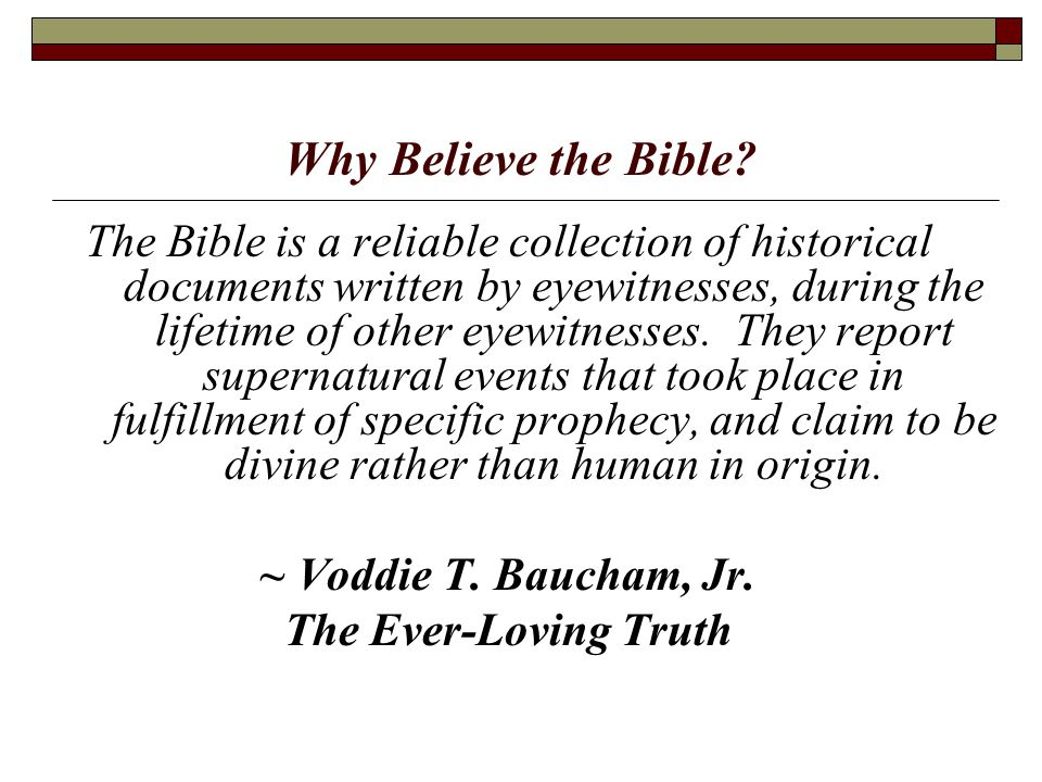 Why Believe the Bible? The Bible is a reliable collection of historical documents written by eyewitnesses, during the lifetime of other eyewitnesses.