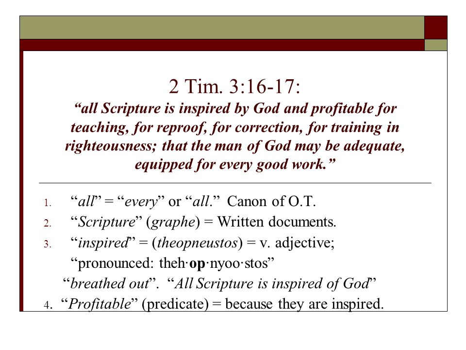"2 Tim. 3:16-17: ""all Scripture is inspired by God and profitable for teaching, for reproof, for correction, for training in righteousness; that the ma"