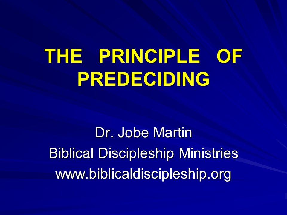 THE PRINCIPLE OF PREDECIDING Dr. Jobe Martin Biblical Discipleship Ministries www.biblicaldiscipleship.org