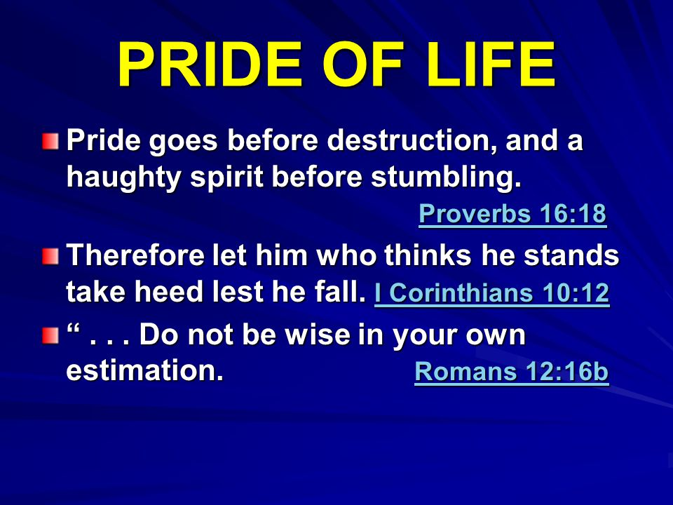 PRIDE OF LIFE Pride goes before destruction, and a haughty spirit before stumbling. Proverbs 16:18 Therefore let him who thinks he stands take heed le