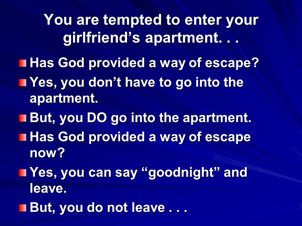 You are tempted to enter your girlfriend's apartment... Has God provided a way of escape? Yes, you don't have to go into the apartment. But, you DO go