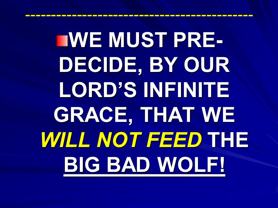 -------------------------------------------- WE MUST PRE- DECIDE, BY OUR LORD'S INFINITE GRACE, THAT WE WILL NOT FEED THE BIG BAD WOLF!