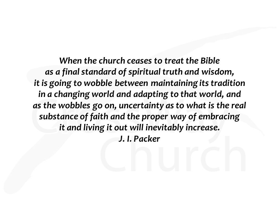 When the church ceases to treat the Bible as a final standard of spiritual truth and wisdom, it is going to wobble between maintaining its tradition in a changing world and adapting to that world, and as the wobbles go on, uncertainty as to what is the real substance of faith and the proper way of embracing it and living it out will inevitably increase.
