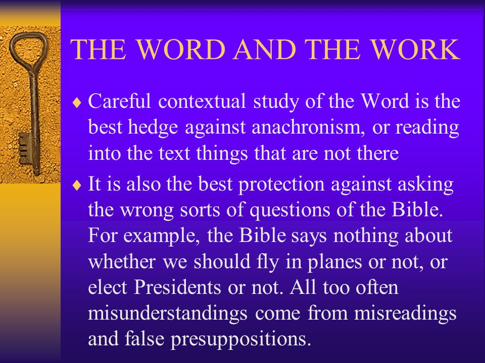THE WORD AND THE WORK  Careful contextual study of the Word is the best hedge against anachronism, or reading into the text things that are not there  It is also the best protection against asking the wrong sorts of questions of the Bible.