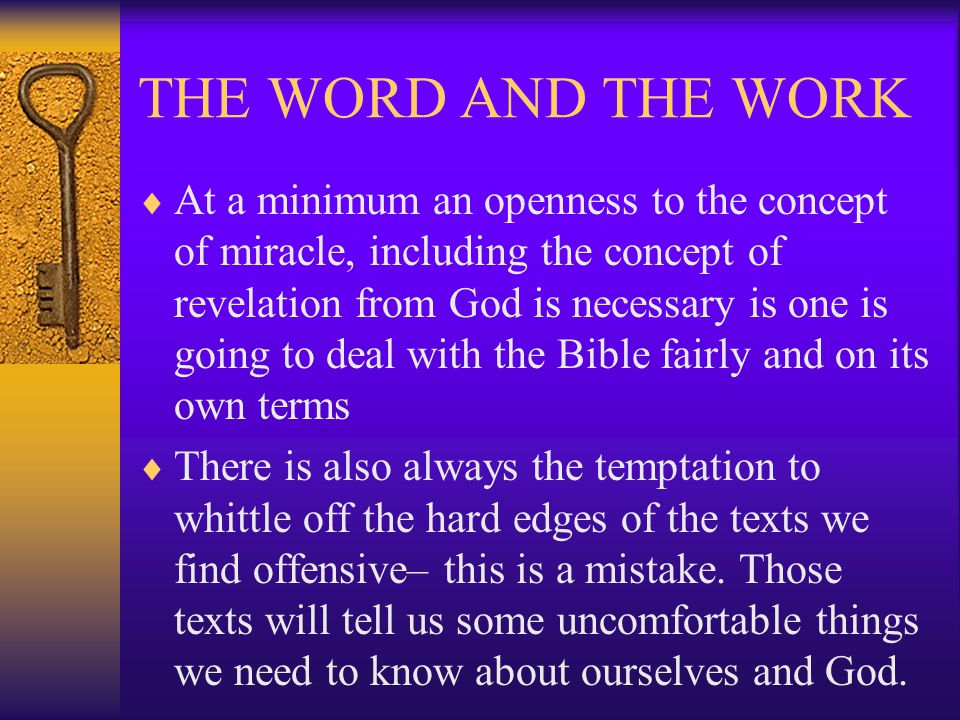 THE WORD AND THE WORK  At a minimum an openness to the concept of miracle, including the concept of revelation from God is necessary is one is going to deal with the Bible fairly and on its own terms  There is also always the temptation to whittle off the hard edges of the texts we find offensive– this is a mistake.