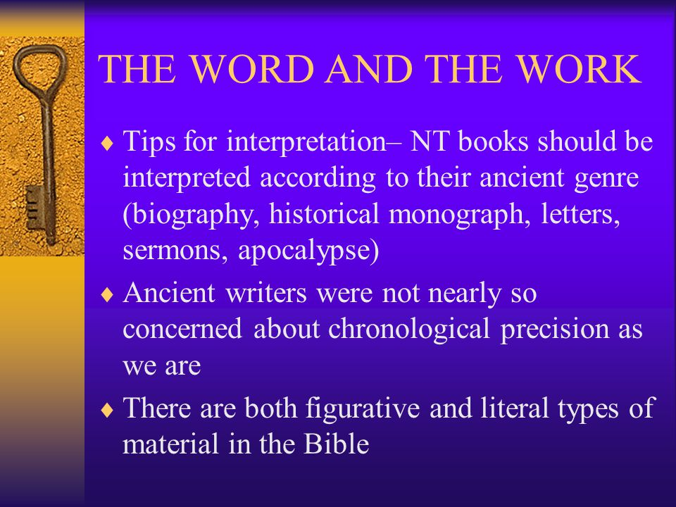 THE WORD AND THE WORK  Tips for interpretation– NT books should be interpreted according to their ancient genre (biography, historical monograph, letters, sermons, apocalypse)  Ancient writers were not nearly so concerned about chronological precision as we are  There are both figurative and literal types of material in the Bible