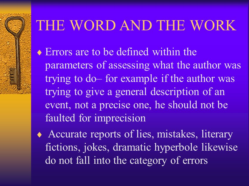 THE WORD AND THE WORK  Errors are to be defined within the parameters of assessing what the author was trying to do– for example if the author was trying to give a general description of an event, not a precise one, he should not be faulted for imprecision  Accurate reports of lies, mistakes, literary fictions, jokes, dramatic hyperbole likewise do not fall into the category of errors