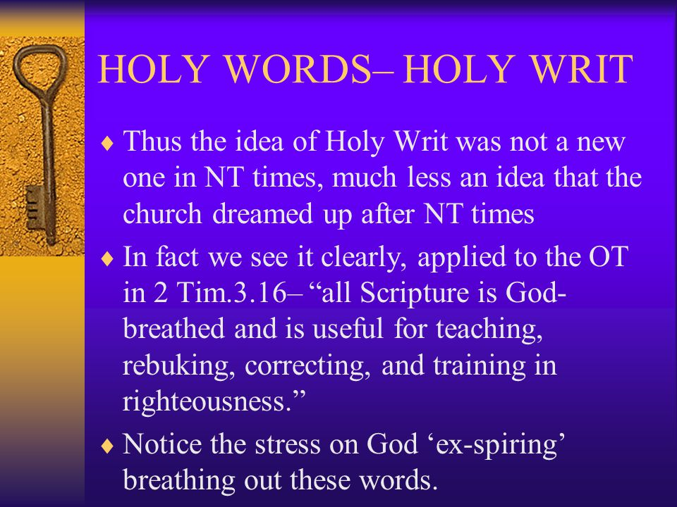 HOLY WORDS– HOLY WRIT  Thus the idea of Holy Writ was not a new one in NT times, much less an idea that the church dreamed up after NT times  In fact we see it clearly, applied to the OT in 2 Tim.3.16– all Scripture is God- breathed and is useful for teaching, rebuking, correcting, and training in righteousness.  Notice the stress on God 'ex-spiring' breathing out these words.