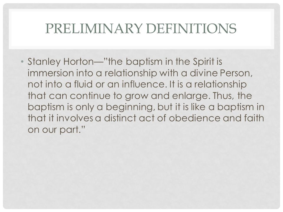 PRELIMINARY DEFINITIONS Stanley Horton— the baptism in the Spirit is immersion into a relationship with a divine Person, not into a fluid or an influence.