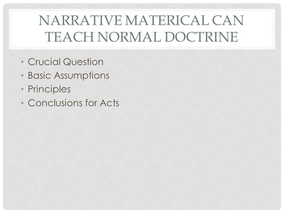 NARRATIVE MATERICAL CAN TEACH NORMAL DOCTRINE Crucial Question Basic Assumptions Principles Conclusions for Acts