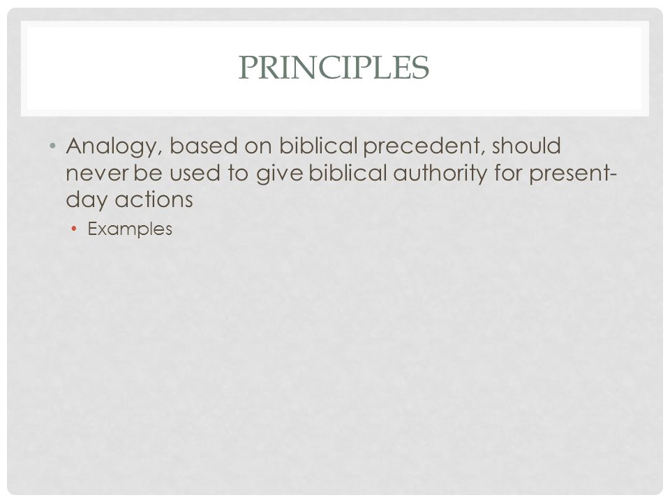 PRINCIPLES Analogy, based on biblical precedent, should never be used to give biblical authority for present- day actions Examples