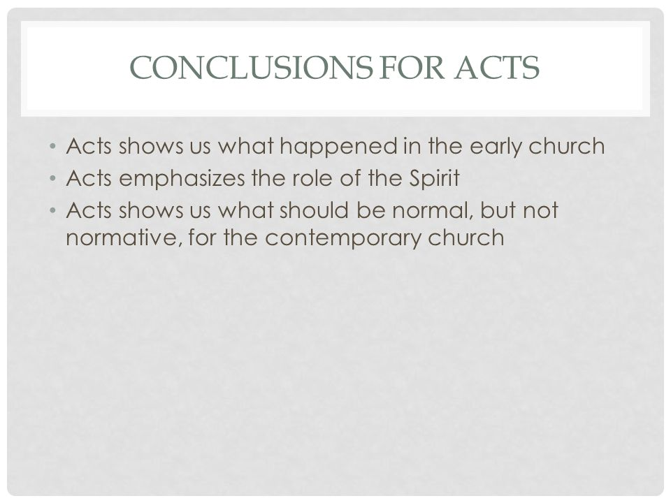 CONCLUSIONS FOR ACTS Acts shows us what happened in the early church Acts emphasizes the role of the Spirit Acts shows us what should be normal, but not normative, for the contemporary church