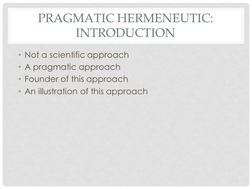 PRAGMATIC HERMENEUTIC: INTRODUCTION Not a scientific approach A pragmatic approach Founder of this approach An illustration of this approach