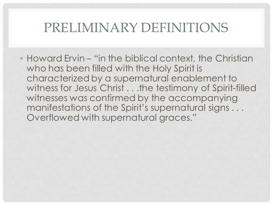 PRELIMINARY DEFINITIONS Howard Ervin – in the biblical context, the Christian who has been filled with the Holy Spirit is characterized by a supernatural enablement to witness for Jesus Christ...the testimony of Spirit-filled witnesses was confirmed by the accompanying manifestations of the Spirit's supernatural signs...